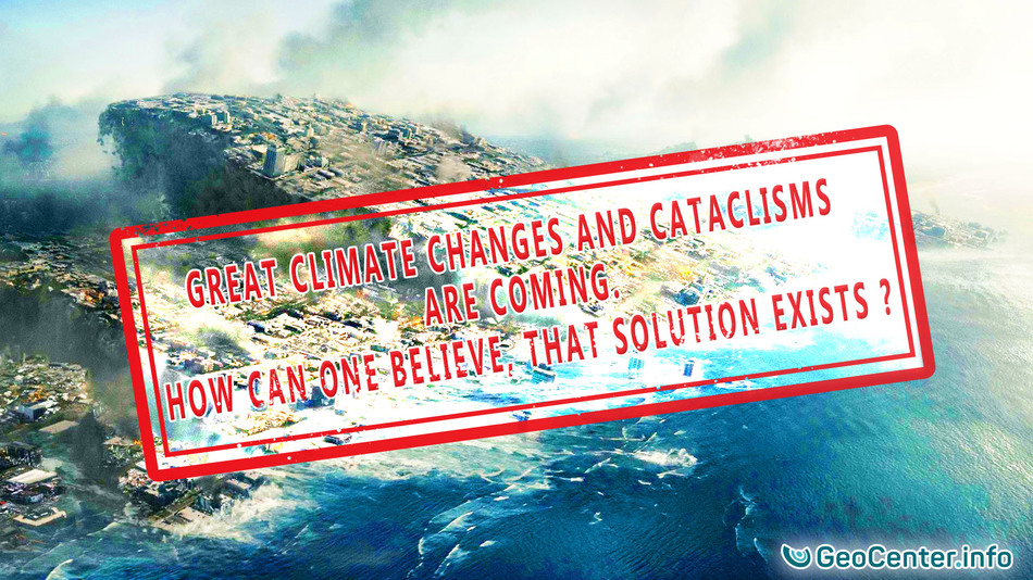 Great Climate Changes and Cataclysms are Coming. How can one Believe, that Solution Exists?