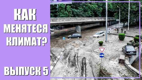 Климатические изменения. Аномальные наводнения май 2017. Выпуск 5