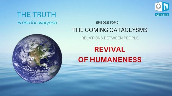 The Coming Cataclysms. Relations between People. Revival of Humanity